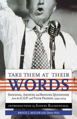 Take Them at Their Words: Startling, Amusing and Baffling Quotations from the GOP and Their Friends, 1994-2004 - Miller, Bruce J, and Maio, Diana, and Blumenthal, Sidney (Introduction by)