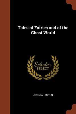 Tales of Fairies and of the Ghost World - Curtin, Jeremiah