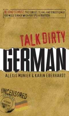 Talk Dirty German: Beyond Schmutz: The Curses, Slang, and Street Lingo You Need to Know to Speak Deutsch - Munier, Alexis, and Eberhardt, Karin
