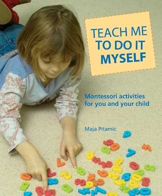 Teach Me to Do It Myself: Montessori Activities for You and Your Child - Pitamic, Maja