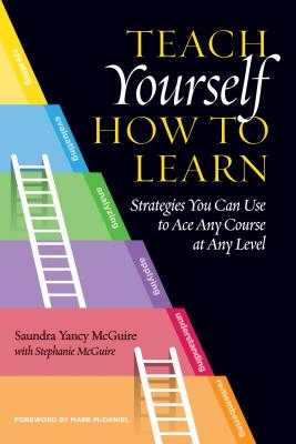 Teach Yourself How to Learn: Strategies You Can Use to Ace Any Course at Any Level - McGuire, Saundra Yancy, and McGuire, Stephanie, and McDaniel, Mark (Foreword by)