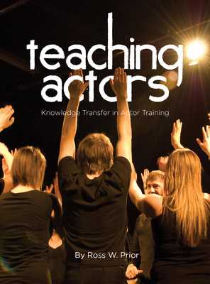 Teaching Actors: Knowledge Transfer in Actor Training - Prior, Ross W.