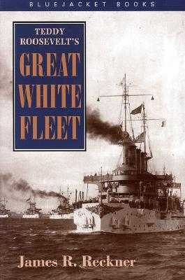 Teddy Roosevelt's Great White Fleet - Reckner, James R