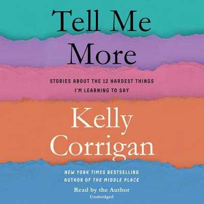 Tell Me More: Stories about the 12 Hardest Things I'm Learning to Say - Corrigan, Kelly (Read by)