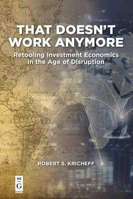 That Doesn't Work Anymore: Retooling Investment Economics in the Age of Disruption - Kricheff, Robert S