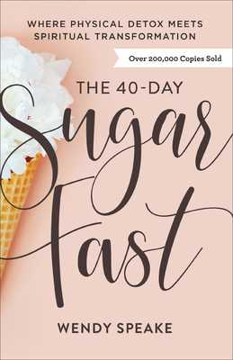 The 40-Day Sugar Fast: Where Physical Detox Meets Spiritual Transformation - Speake, Wendy, and Ciuciu, Asheritah (Foreword by)