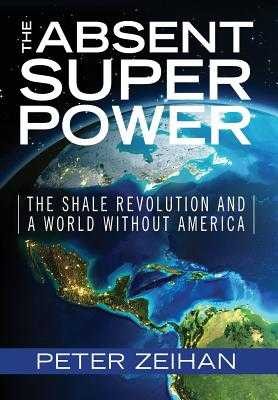 The Absent Superpower: The Shale Revolution and a World Without America - Zeihan, Peter