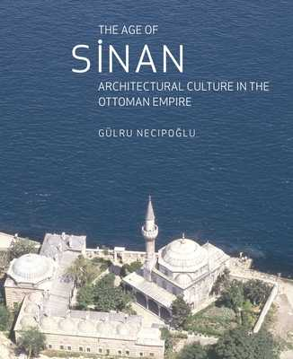 The Age of Sinan: Architectural Culture in the Ottoman Empire - Necipoglu, Gulru