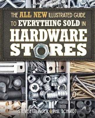 The All New Illustrated Guide to Everything Sold in Hardware Stores - Ettlinger, Steve, and Schmidt, Phil