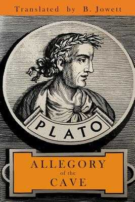 The Allegory of the Cave - Plato, and Jowett, Benjamin (Translated by)
