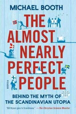 The Almost Nearly Perfect People: Behind the Myth of the Scandinavian Utopia - Booth, Michael
