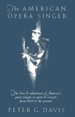 The American Opera Singer: The Lives & Adventures of America's Great Singers in Opera & Concert from 1825 to the Present - Davis, Peter G (Editor)