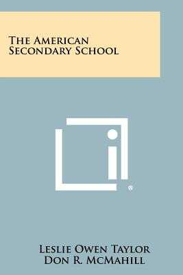 The American Secondary School - Taylor, Leslie Owen, and McMahill, Don R, and Taylor, Bob L