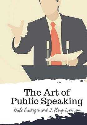 The Art of Public Speaking - Carnegie, Dale, and Esenwein, J Berg