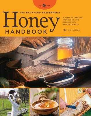 The Backyard Beekeeper's Honey Handbook: A Guide to Creating, Harvesting, and Baking with Natural Honeys - Flottum, Kim