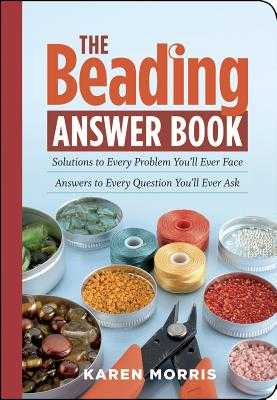 The Beading Answer Book: Solutions to Every Problem You'll Ever Face; Answers to Every Question You'll Ever Ask - Morris, Karen