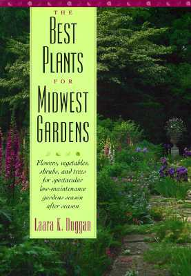 The Best Plants for Midwest Gardens: Flowers, Vegetables, Shrubs, and Trees for Spectacular Low-Maintenance Gardens Season After Season - Duggan, Laara K