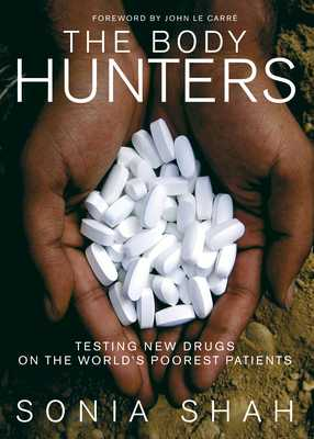 The Body Hunters: Testing New Drugs on the World's Poorest Patients - Shah, Sonia, and Le Carre, John (Foreword by)