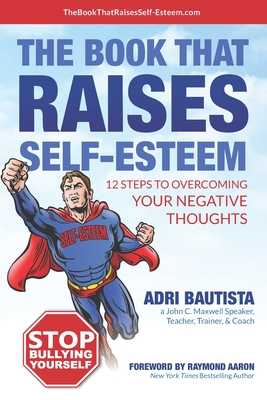 The Book That Raises Self-Esteem: 12 Steps to Overcoming Your Negative Thoughts - Aaron, Raymond (Foreword by), and Bautista, Adri