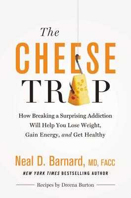 The Cheese Trap: How Breaking a Surprising Addiction Will Help You Lose Weight, Gain Energy, and Get Healthy - Barnard, Neal D, MD, and Henner, Marilu (Foreword by)