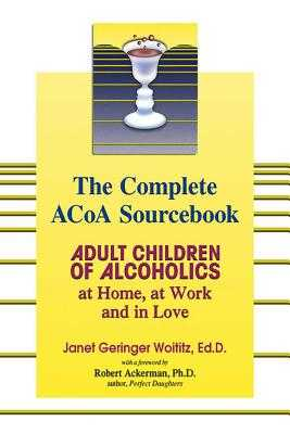 The Complete ACOA Sourcebook: Adult Children of Alcoholics at Home, at Work and in Love - Woititz, Janet Geringer