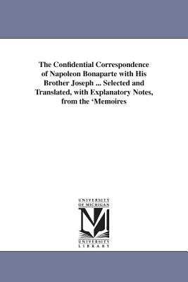 The Confidential Correspondence of Napoleon Bonaparte with His Brother Joseph ... Selected and Translated, with Explanatory Notes, from the 'Memoires - Napoleon I, Emperor Of the French