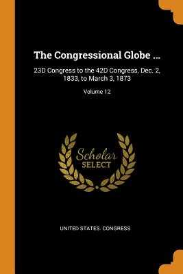 The Congressional Globe ...: 23d Congress to the 42d Congress, Dec. 2, 1833, to March 3, 1873; Volume 12 - United States Congress (Creator)