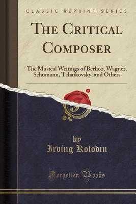 The Critical Composer: The Musical Writings of Berlioz, Wagner, Schumann, Tchaikovsky, and Others (Classic Reprint) - Kolodin, Irving