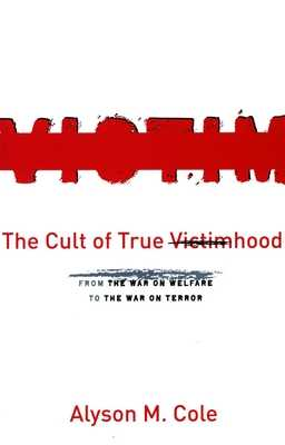 The Cult of True Victimhood: From the War on Welfare to the War on Terror - Cole, Alyson M