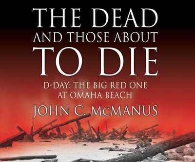 The Dead and Those about to Die: D-Day: The Big Red One at Omaha Beach - McManus Phd, John C, and Hagen, Don (Narrator)