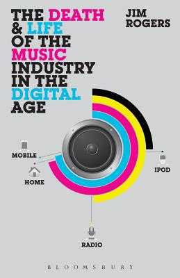 The Death and Life of the Music Industry in the Digital Age - Rogers, Jim