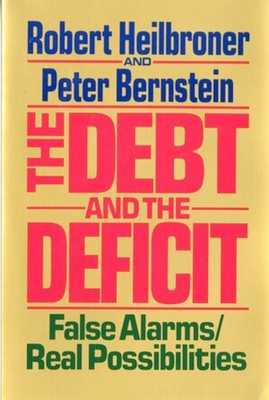 The Debt and the Deficit: False Alarms/Real Possibilities - Heilbroner, Robert L, and Bernstein, Peter L