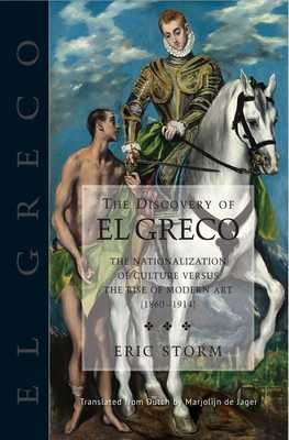 The Discovery of El Greco: The Nationalization of Culture Versus the Rise of Modern Art (1860-1914) - Storm, Eric