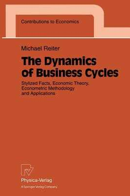 The Dynamics of Business Cycles: Stylized Facts, Economic Theory, Econometric Methodology and Applications - Reiter, Michael