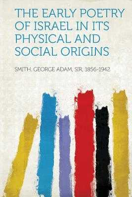 The Early Poetry of Israel in Its Physical and Social Origins - Smith, George Adam, Sir