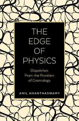 The Edge of Physics: Dispatches from the Frontiers of Cosmology - Ananthaswamy, Anil