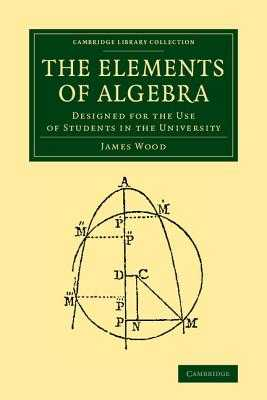 The Elements of Algebra: Designed for the Use of Students in the University - Wood, James