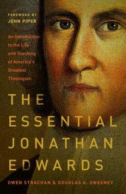 The Essential Jonathan Edwards: An Introduction to the Life and Teaching of America's Greatest Theologian - Strachan, Owen, and Sweeney, Douglas Allen, and Piper, John, Dr. (Foreword by)