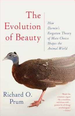 The Evolution of Beauty: How Darwin's Forgotten Theory of Mate Choice Shapes the Animal World - And Us - Prum, Richard O