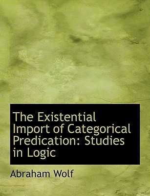 The Existential Import of Categorical Predication: Studies in Logic (Large Print Edition) - Wolf, Abraham
