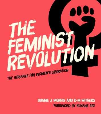 The Feminist Revolution: The Struggle for Women's Liberation - Morris, Bonnie J, and Withers, D-M, and Gay, Roxane (Foreword by)