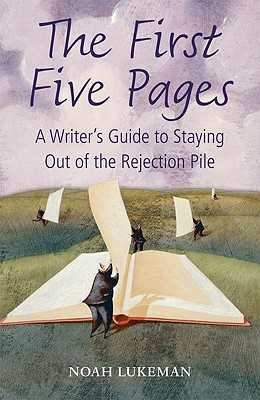 The First Five Pages: A Writer's Guide to Staying Out of the Rejection Pile - Lukeman, Noah