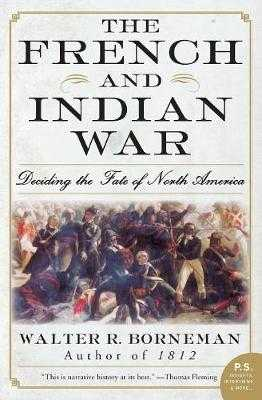 The French and Indian War: Deciding the Fate of North America - Borneman, Walter R