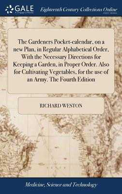 The Gardeners Pocket-Calendar, on a New Plan, in Regular Alphabetical Order, with the Necessary Directions for Keeping a Garden, in Proper Order. Also for Cultivating Vegetables, for the Use of an Army. the Fourth Edition - Weston, Richard