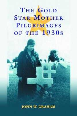 The Gold Star Mother Pilgrimages of the 1930s: Overseas Grave Visitations by Mothers and Widows of Fallen U.S. World War I Soldiers - Graham, John W, Professor