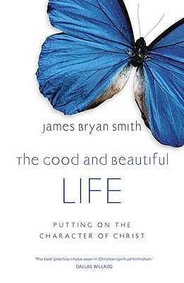The Good and Beautiful Life: Putting on the Character of Christ - Smith, James Bryan