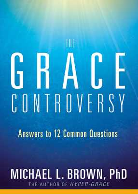 The Grace Controversy: Answers to 12 Common Questions - Brown, Michael L, PhD