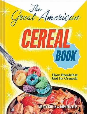 The Great American Cereal Book: How Breakfast Got Its Crunch - Gitlin, Martin, and Ellis, Topher