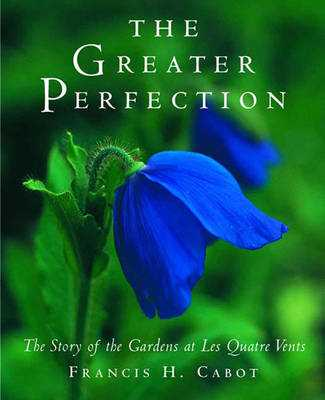 The Greater Perfection: The Story of the Gardens at Les Quatre Vents - Cabot, Francis H