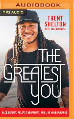 The Greatest You: Face Reality, Release Negativity, and Live Your Purpose - Shelton, Trent (Read by), and Aronica, Lou
